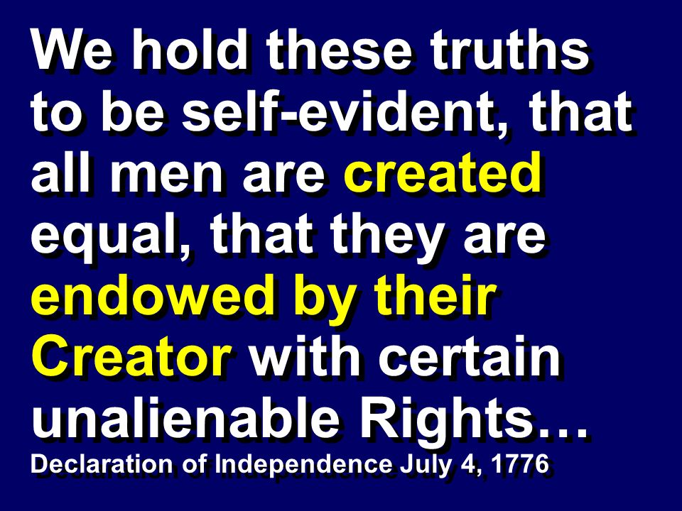 We hold these truths to be self-evident, that all men are created equal, that they are endowed by their Creator with certain unalienable Rights… Decla