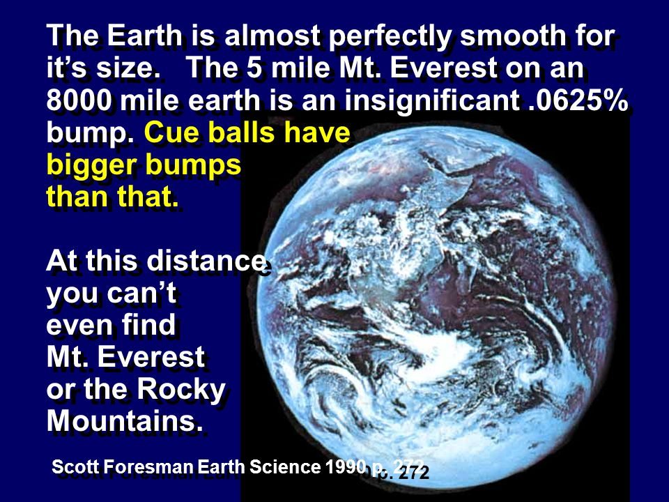 Scott Foresman Earth Science 1990 p. 272 The Earth is almost perfectly smooth for its size. The 5 mile Mt. Everest on an 8000 mile earth is an insigni