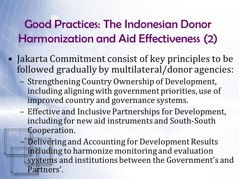 Good Practices: The Indonesian Donor Harmonization and Aid Effectiveness (2) Jakarta Commitment consist of key principles to be followed gradually by