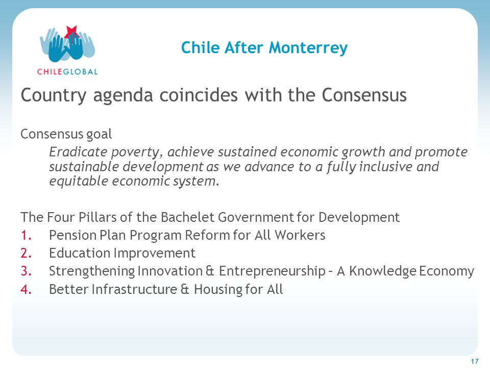 Haga clic para cambiar el estilo de títu 17 Chile After Monterrey Country agenda coincides with the Consensus Consensus goal Eradicate poverty, achiev