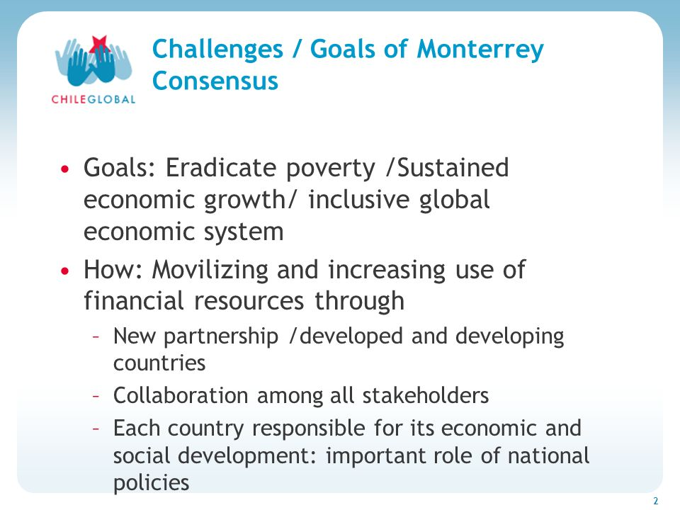 Haga clic para cambiar el estilo de títu 2 Challenges / Goals of Monterrey Consensus Goals: Eradicate poverty /Sustained economic growth/ inclusive gl