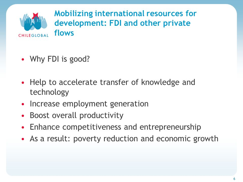 Haga clic para cambiar el estilo de títu 6 Mobilizing international resources for development: FDI and other private flows Why FDI is good? Help to ac