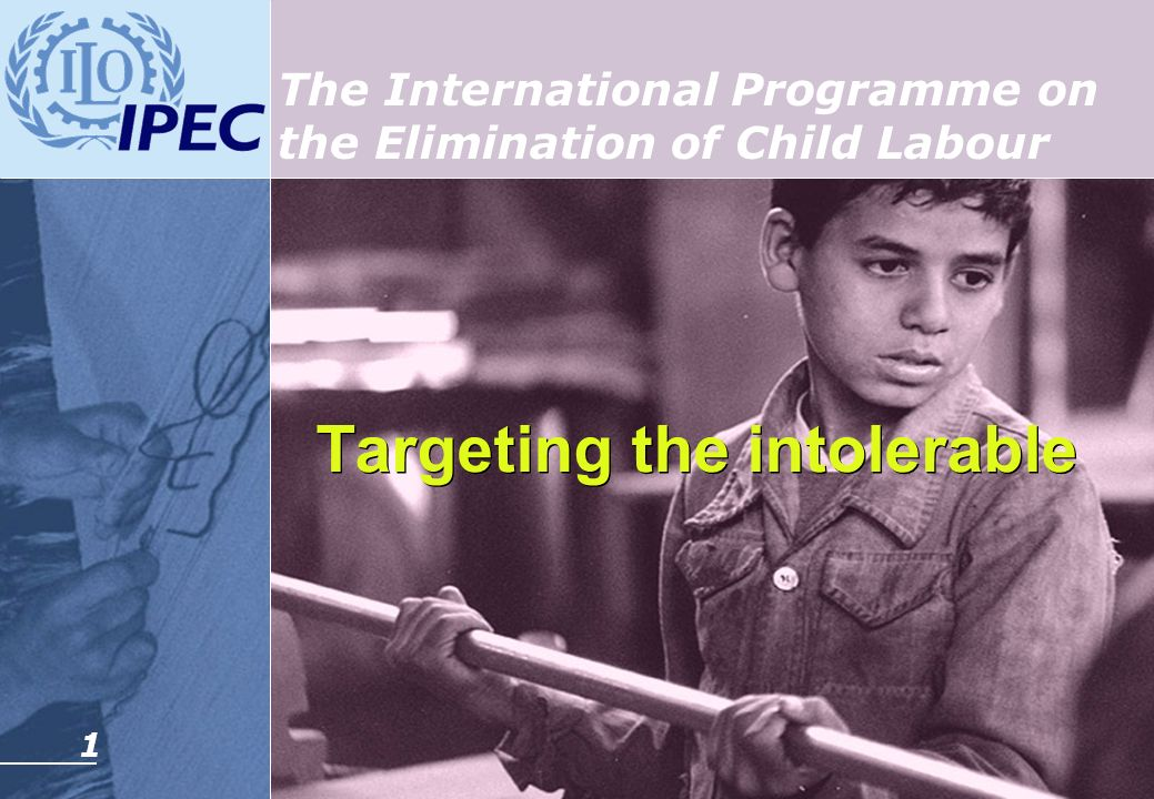 1 Targeting the intolerable Targeting the intolerable The International Programme on the Elimination of Child Labour