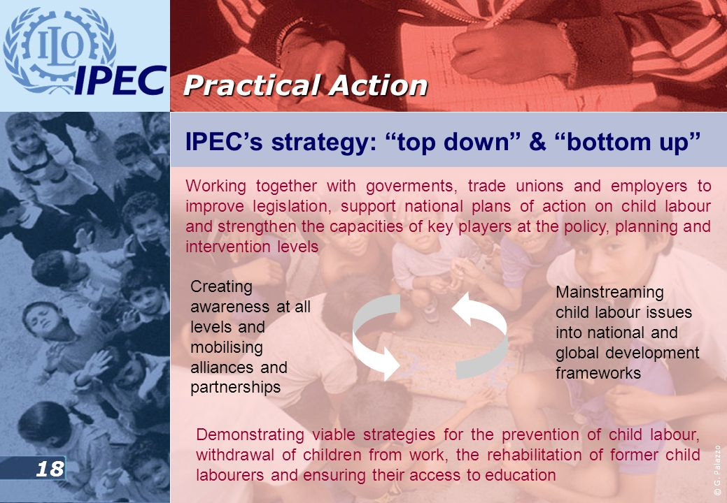 17 The International Programme on the Elimination of Child Labour (IPEC) In countries all over the world, IPEC inspires, guides and supports national