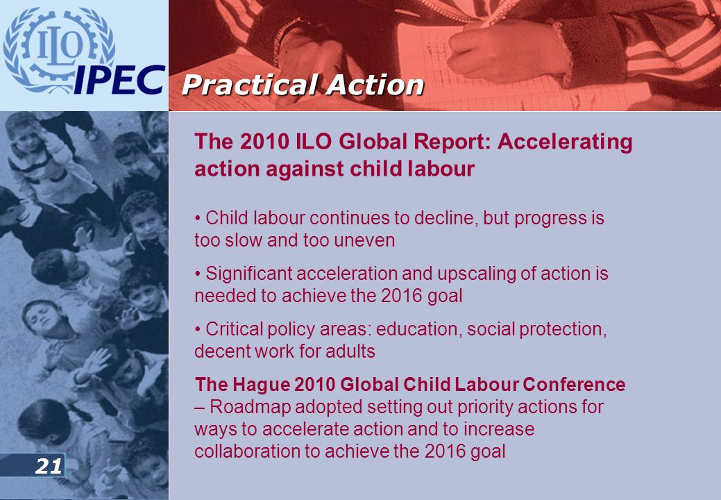 20 Practical Action Achieving the elimination of the worst forms of child labour by 2016 – the ILOs three pronged strategy Supporting national respons