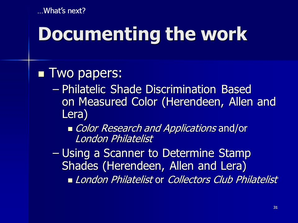 31 Two papers: Two papers: –Philatelic Shade Discrimination Based on Measured Color (Herendeen, Allen and Lera) Color Research and Applications and/or