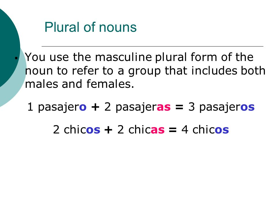 You use the masculine plural form of the noun to refer to a group that includes both males and females. 1 pasajero + 2 pasajeras = 3 pasajeros 2 chico