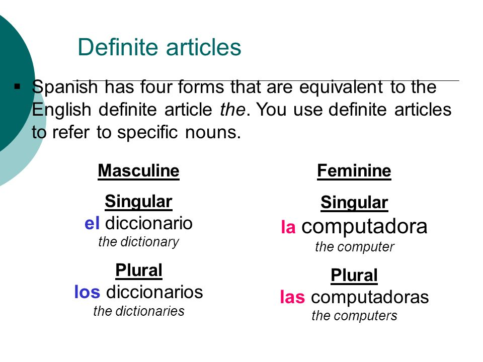 Spanish has four forms that are equivalent to the English definite article the. You use definite articles to refer to specific nouns. Feminine Singula