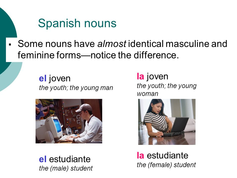 Some nouns have almost identical masculine and feminine formsnotice the difference. el joven the youth; the young man el estudiante the (male) student