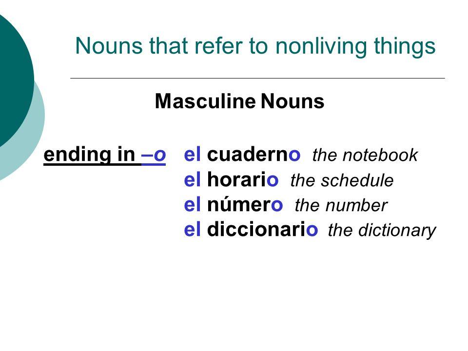 ending in –oel cuaderno the notebook el horario the schedule el número the number el diccionario the dictionary Masculine Nouns Nouns that refer to no