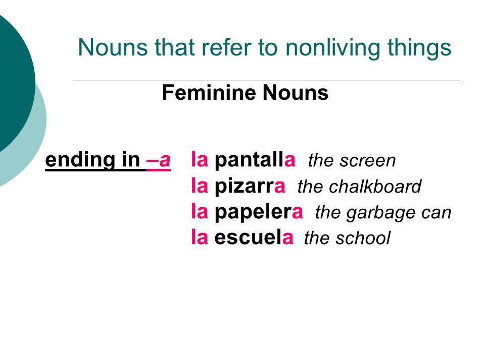 Feminine Nouns Nouns that refer to nonliving things ending in –ala pantalla the screen la pizarra the chalkboard la papelera the garbage can la escuel