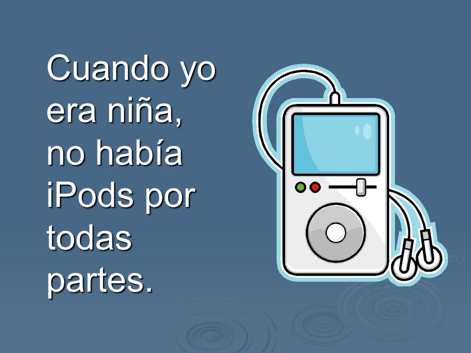 Cuando yo era niña, no había iPods por todas partes.