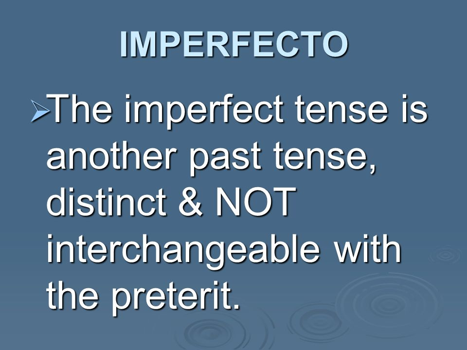IMPERFECTO The imperfect tense is another past tense, distinct & NOT interchangeable with the preterit.