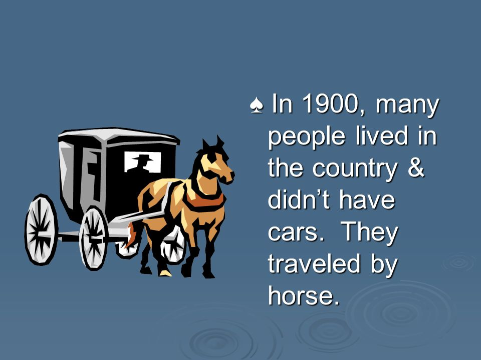 In 1900, many people lived in the country & didnt have cars.