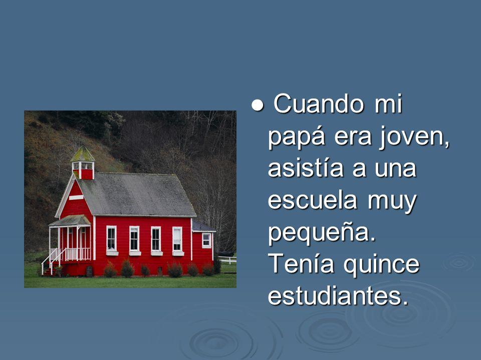 Cuando mi papá era joven, asistía a una escuela muy pequeña. Tenía quince estudiantes. Cuando mi papá era joven, asistía a una escuela muy pequeña. Te