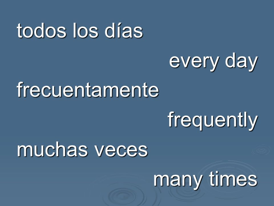 todos los días every day frecuentamente frequently muchas veces many times