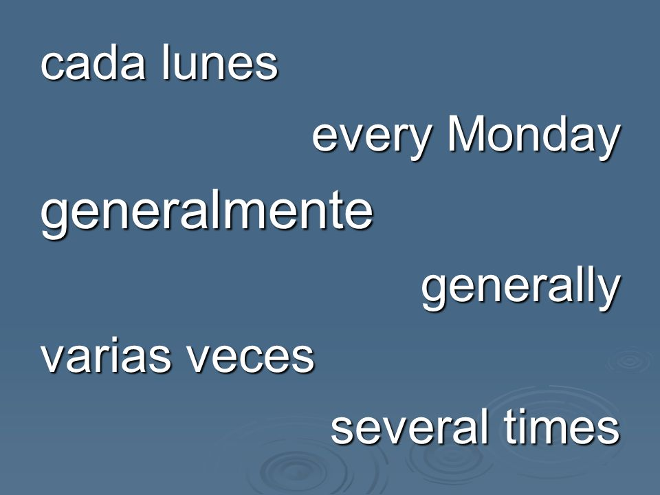 cada lunes every Monday generalmente generally varias veces several times