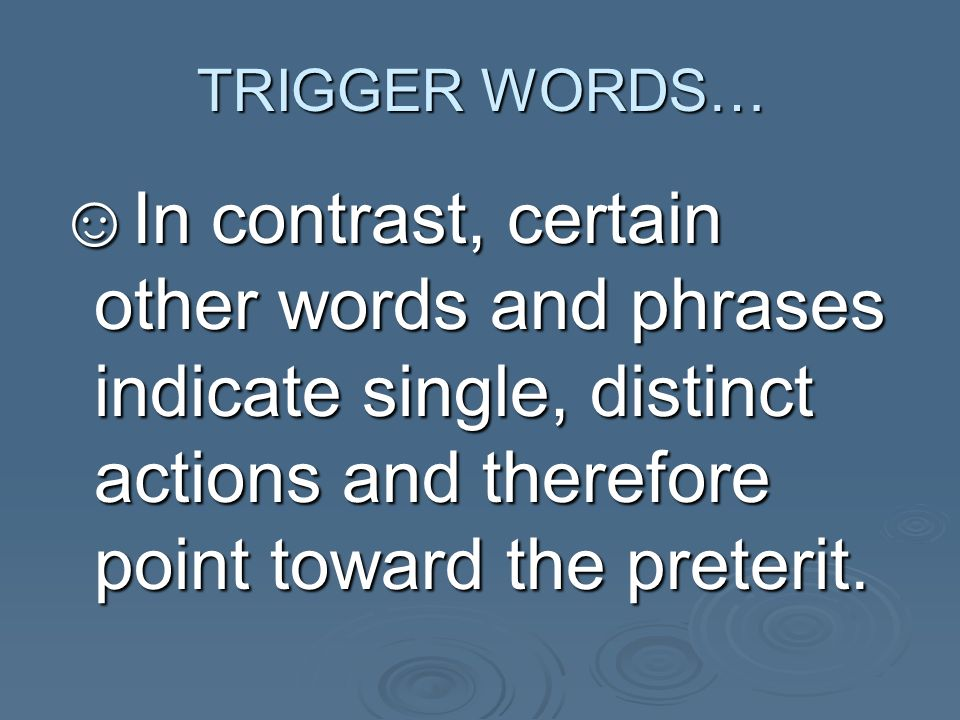 TRIGGER WORDS… In contrast, certain other words and phrases indicate single, distinct actions and therefore point toward the preterit.