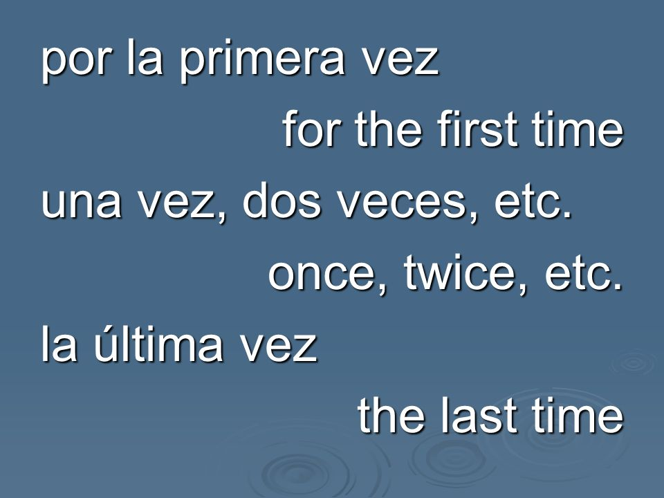 por la primera vez for the first time una vez, dos veces, etc.