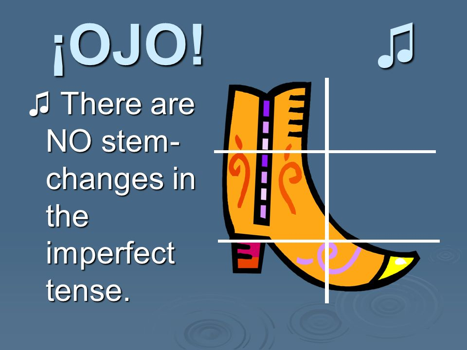 ¡OJO. ¡OJO. There are NO stem- changes in the imperfect tense.