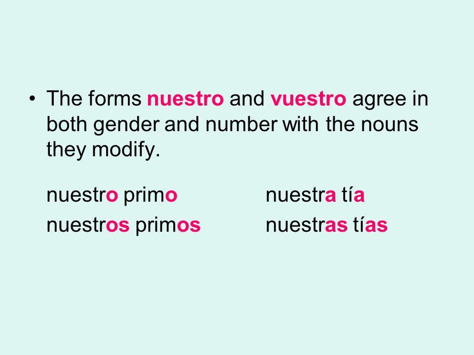 The forms nuestro and vuestro agree in both gender and number with the nouns they modify. nuestro primo nuestra tía nuestros primos nuestras tías
