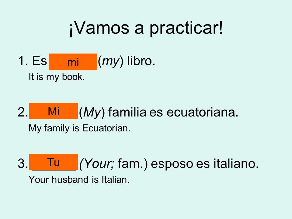 ¡Vamos a practicar! 1. Es ______ (my) libro. It is my book. 2. ______ (My) familia es ecuatoriana. My family is Ecuatorian. 3. ______ (Your; fam.) esp