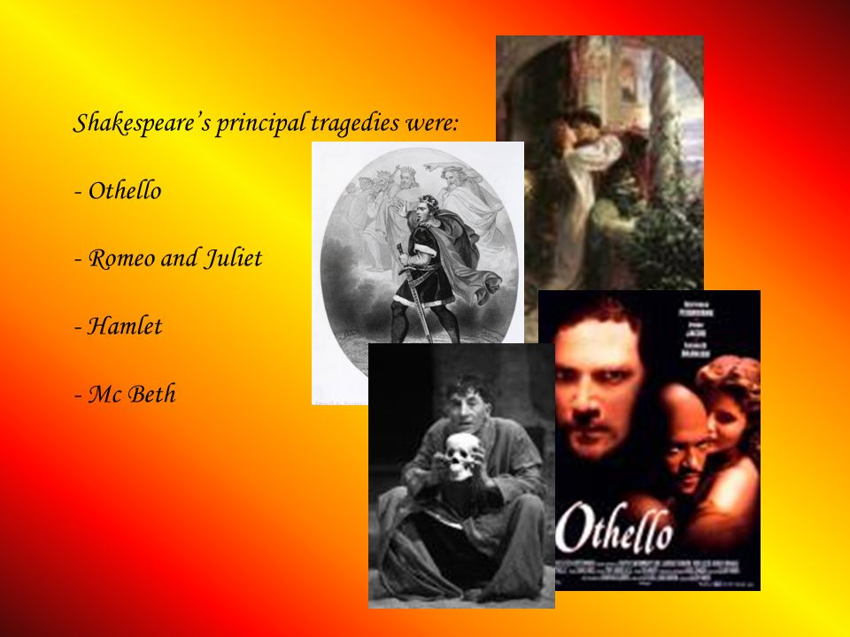 Shakespeares principal tragedies were: - Othello - Romeo and Juliet - Hamlet - Mc Beth