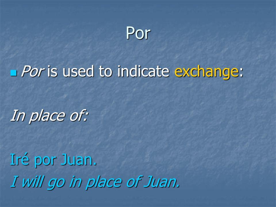 Por Por is used to indicate exchange: Por is used to indicate exchange: One thing for another: Te doy un dólar por los dulces. I will give you a dolla