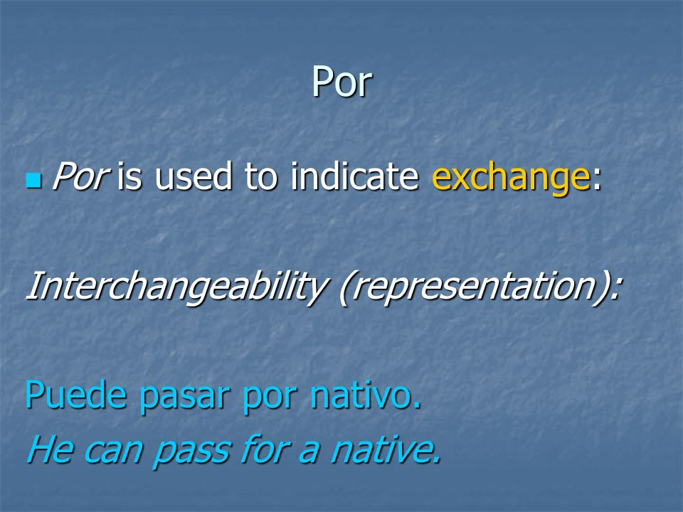 Por Por is used to indicate exchange: Por is used to indicate exchange: In place of: Iré por Juan. I will go in place of Juan.