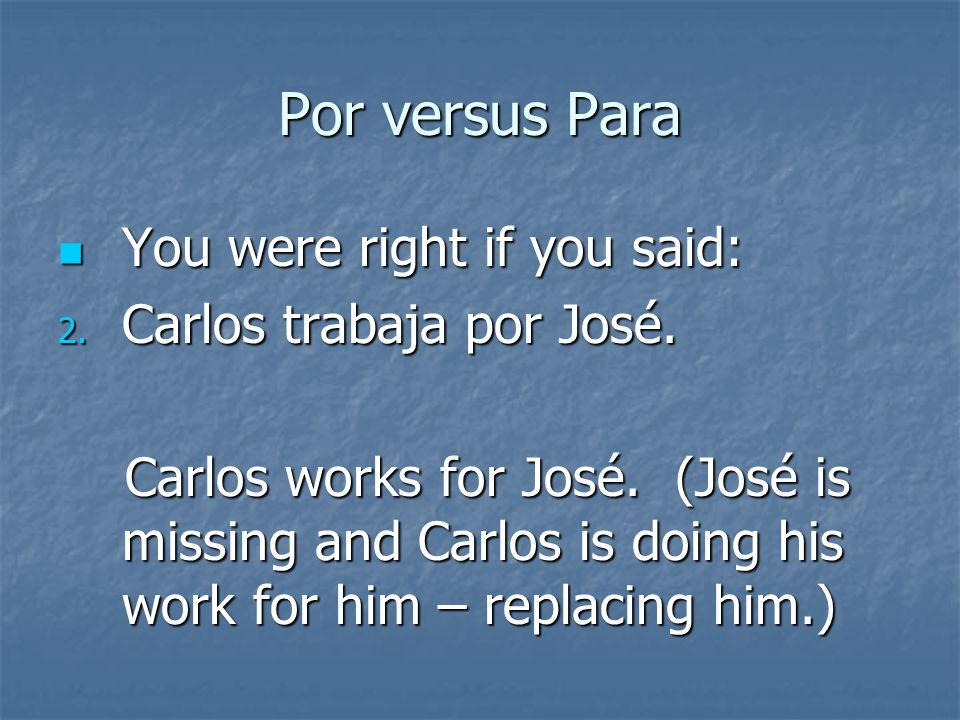 Por versus Para You were right if you said: You were right if you said: 1. Carlos trabaja para José. Carlos works for José. (José is the recipient of