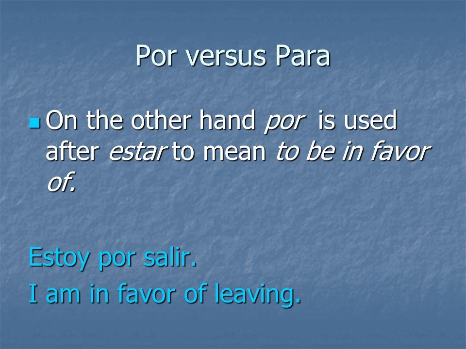 Por versus Para Also para is used after estar to mean to be about to. Also para is used after estar to mean to be about to. Estoy para salir. I am abo