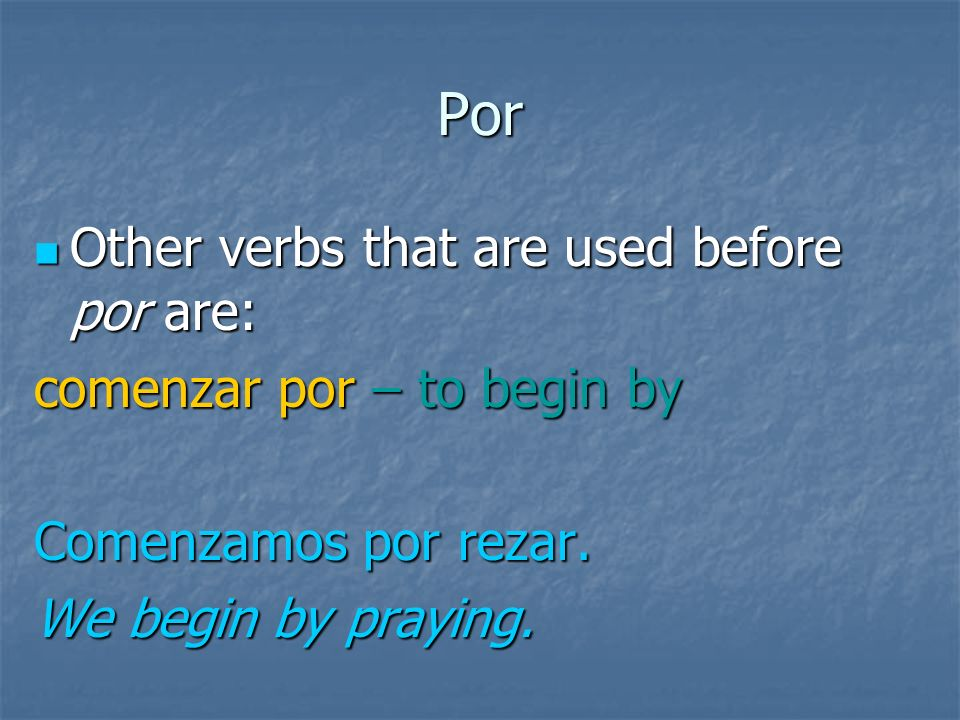 Por Other verbs that are used before por are: Other verbs that are used before por are: Preocuparse por -- to be worried about Me preocupo por mi abue