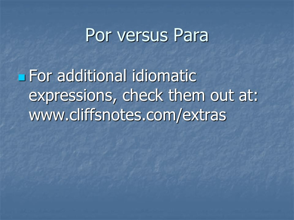Por 1. Para siempre – forever 2. Para nada – no way (not for anything) 3. Para que – so that