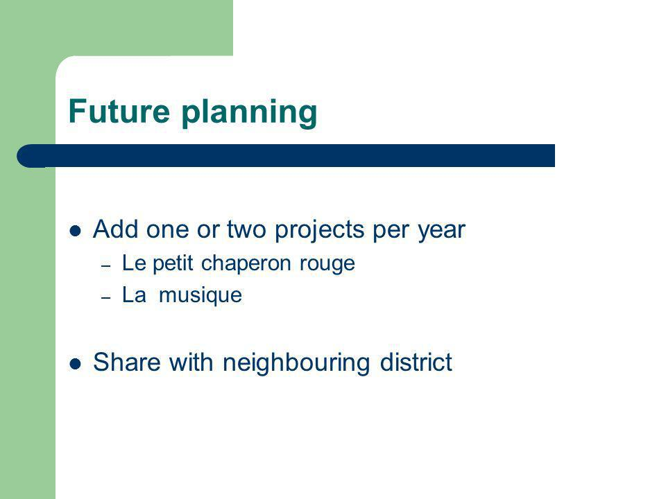 Future planning Add one or two projects per year – Le petit chaperon rouge – La musique Share with neighbouring district