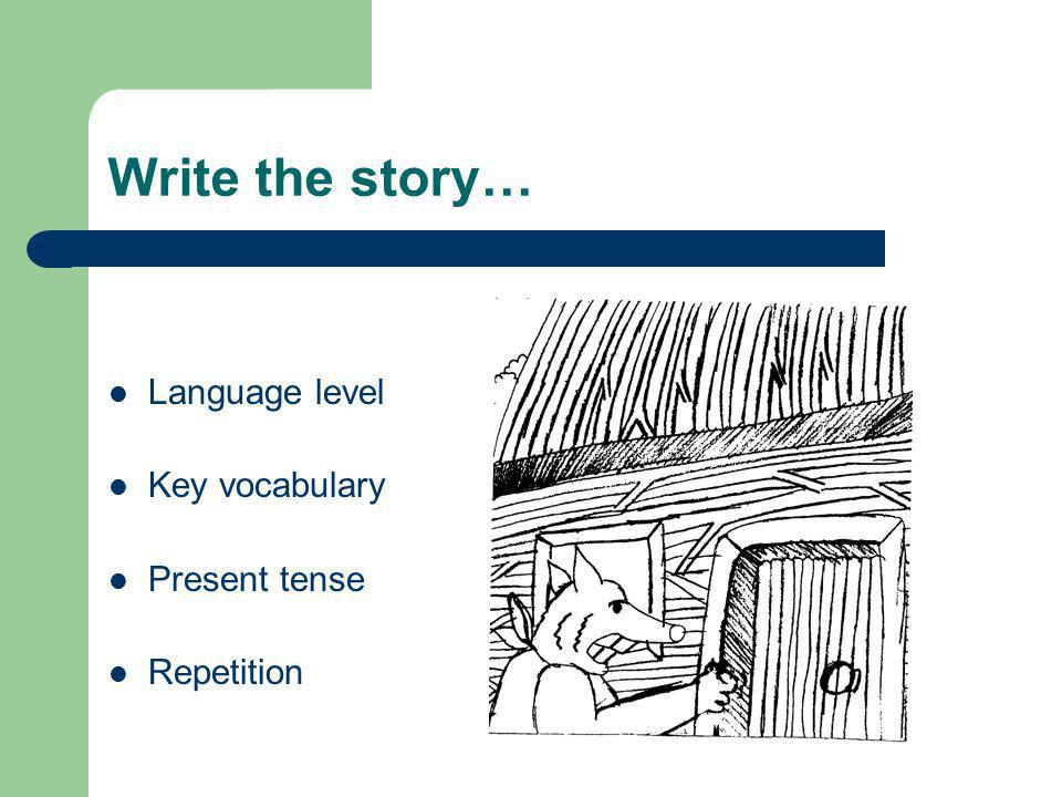 Write the story… Language level Key vocabulary Present tense Repetition