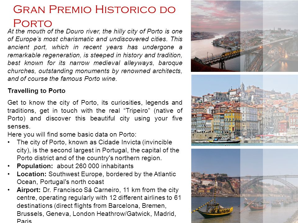 Gran Premio Historico do Porto At the mouth of the Douro river, the hilly city of Porto is one of Europes most charismatic and undiscovered cities.
