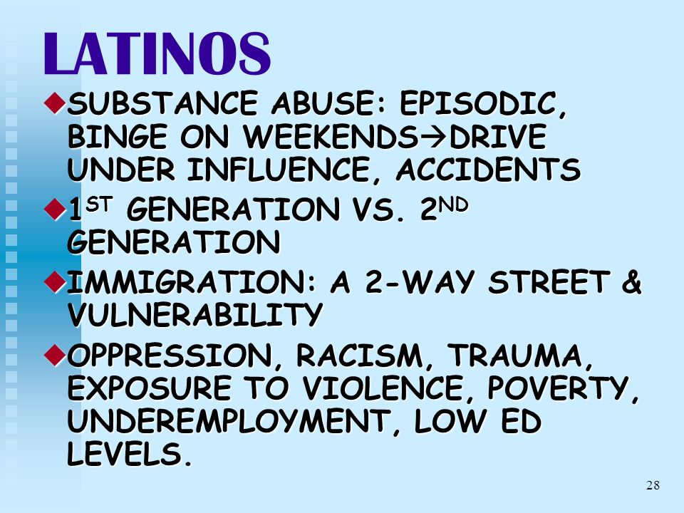 28 LATINOS SUBSTANCE ABUSE: EPISODIC, BINGE ON WEEKENDS DRIVE UNDER INFLUENCE, ACCIDENTS SUBSTANCE ABUSE: EPISODIC, BINGE ON WEEKENDS DRIVE UNDER INFL