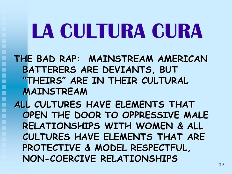 29 LA CULTURA CURA THE BAD RAP: MAINSTREAM AMERICAN BATTERERS ARE DEVIANTS, BUT THEIRS ARE IN THEIR CULTURAL MAINSTREAM ALL CULTURES HAVE ELEMENTS THA