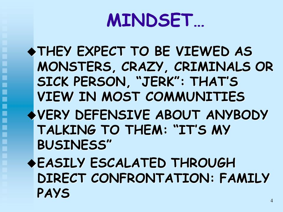 4 MINDSET… THEY EXPECT TO BE VIEWED AS MONSTERS, CRAZY, CRIMINALS OR SICK PERSON, JERK: THATS VIEW IN MOST COMMUNITIES THEY EXPECT TO BE VIEWED AS MON