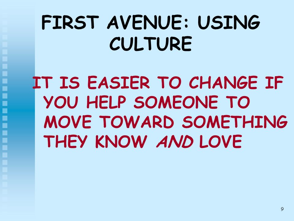 9 FIRST AVENUE: USING CULTURE IT IS EASIER TO CHANGE IF YOU HELP SOMEONE TO MOVE TOWARD SOMETHING THEY KNOW AND LOVE
