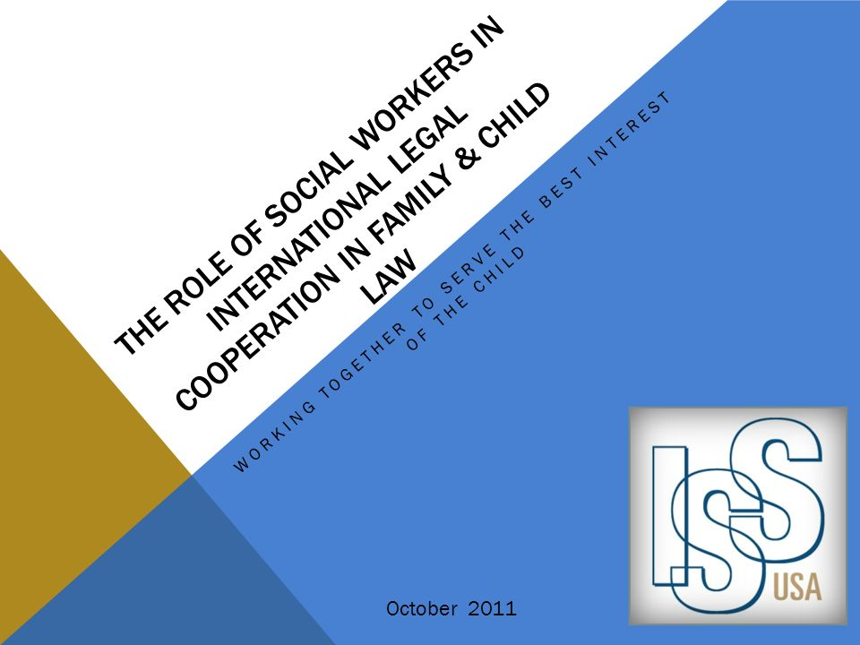 THE ROLE OF SOCIAL WORKERS IN INTERNATIONAL LEGAL COOPERATION IN FAMILY & CHILD LAW WORKING TOGETHER TO SERVE THE BEST INTEREST OF THE CHILD October 2
