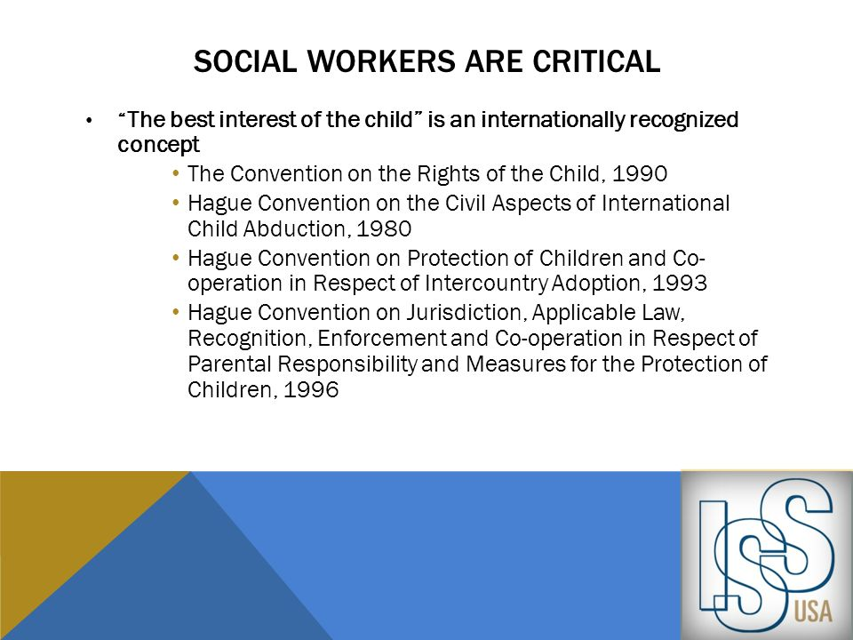 SOCIAL WORKERS ARE CRITICAL The best interest of the child is an internationally recognized concept The Convention on the Rights of the Child, 1990 Ha