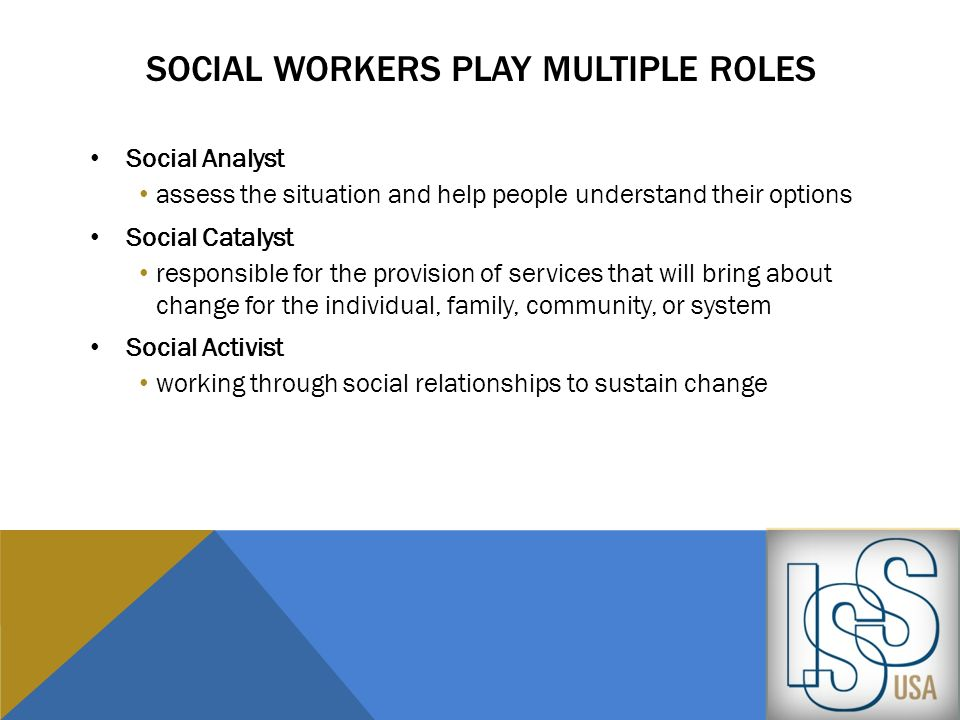 SOCIAL WORKERS PLAY MULTIPLE ROLES Social Analyst assess the situation and help people understand their options Social Catalyst responsible for the pr