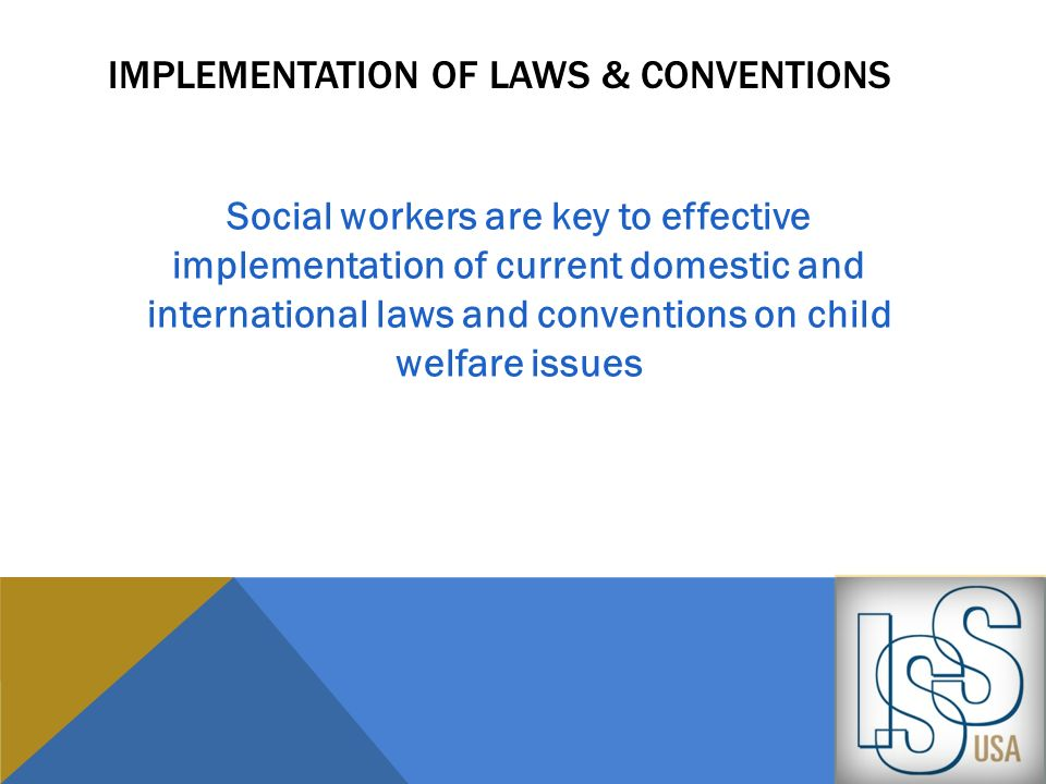 IMPLEMENTATION OF LAWS & CONVENTIONS Social workers are key to effective implementation of current domestic and international laws and conventions on