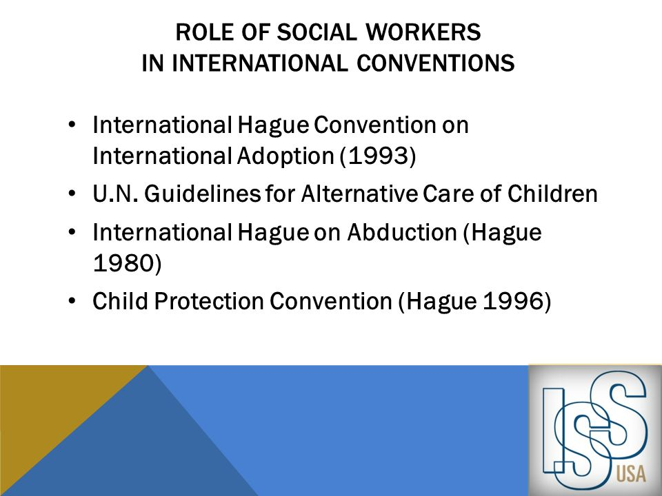 ROLE OF SOCIAL WORKERS IN INTERNATIONAL CONVENTIONS International Hague Convention on International Adoption (1993) U.N. Guidelines for Alternative Ca