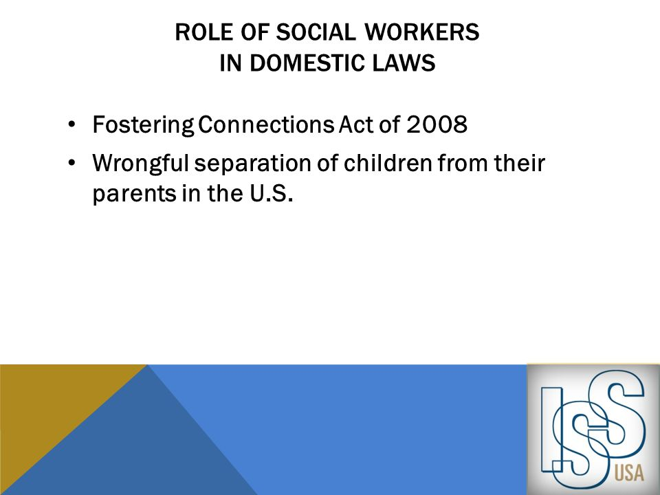 ROLE OF SOCIAL WORKERS IN DOMESTIC LAWS Fostering Connections Act of 2008 Wrongful separation of children from their parents in the U.S.