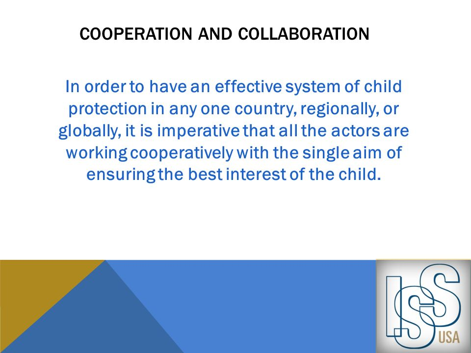 COOPERATION AND COLLABORATION In order to have an effective system of child protection in any one country, regionally, or globally, it is imperative t