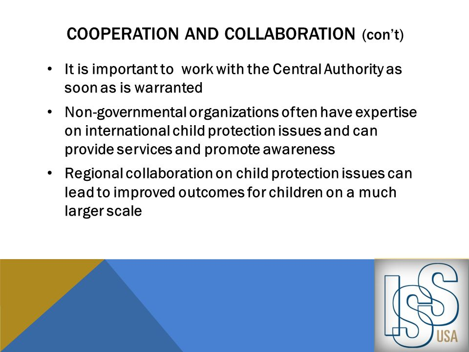 COOPERATION AND COLLABORATION (cont) It is important to work with the Central Authority as soon as is warranted Non-governmental organizations often h