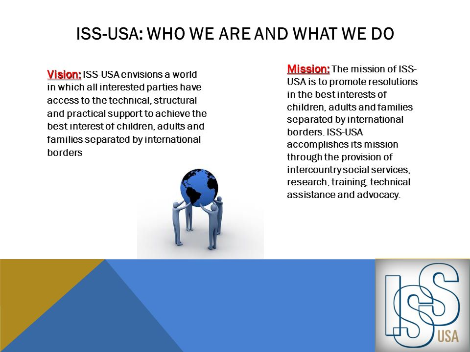 ISS-USA...provides case management, technical assistance, and serves as a key resource for obtaining and understanding necessary information to support the family plan, child placement and permanency options