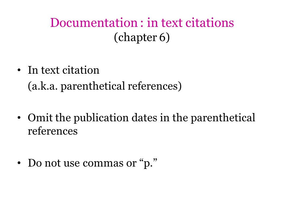 Documentation : in text citations (chapter 6) In text citation (a.k.a. parenthetical references) Omit the publication dates in the parenthetical refer